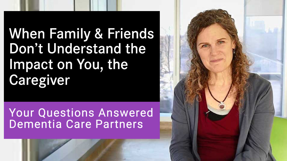 When Friends and Family don't understand the impact of a dementia diagnosis on you, the caregiver